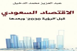 كتاب الاقتصاد السعودي قبل رؤية 2030 وبعدها من تأليف الخبير الإقتصادي عبد العزيز محمد الدخيل