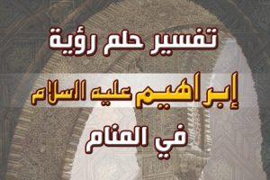 تفسير حلم رؤية سيدنا إبراهيم عليه السلام في المنام