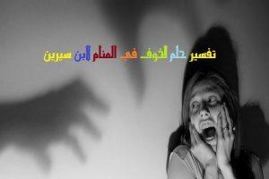 تفسير رؤية الخوف في المنام لابن سيرين
